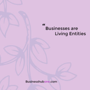 Businesses are living entities!